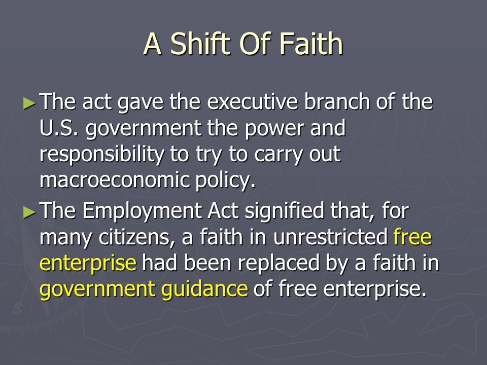 A Shift Of Faith The act gave the executive branch of the U.S. government the power and responsibility to try to carry out macroeconomic policy. The a