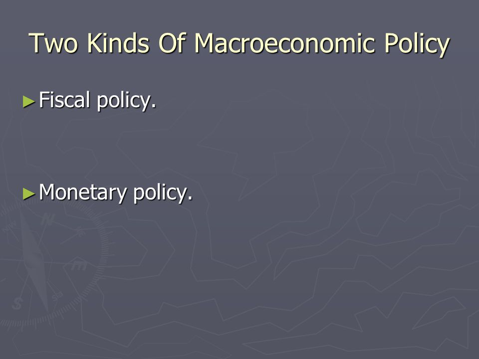 Two Kinds Of Macroeconomic Policy Fiscal policy. Fiscal policy. Monetary policy. Monetary policy.