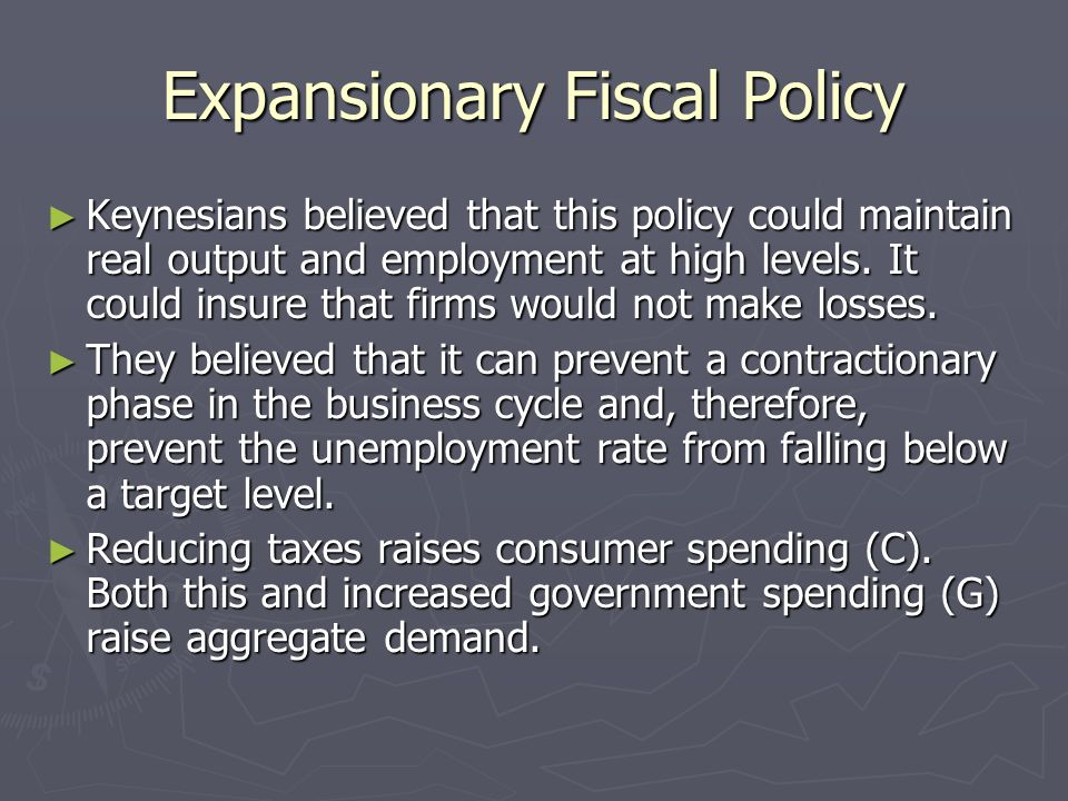 Expansionary Fiscal Policy Keynesians believed that this policy could maintain real output and employment at high levels. It could insure that firms w