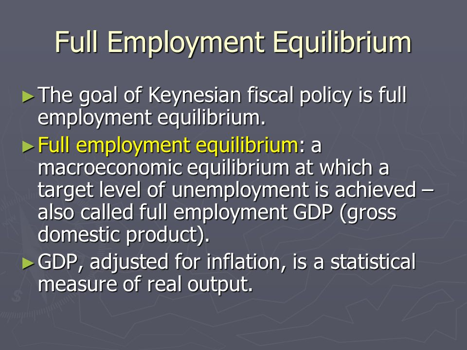 Full Employment Equilibrium The goal of Keynesian fiscal policy is full employment equilibrium. The goal of Keynesian fiscal policy is full employment