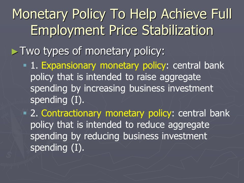Monetary Policy To Help Achieve Full Employment Price Stabilization Two types of monetary policy: Two types of monetary policy: 1. Expansionary moneta