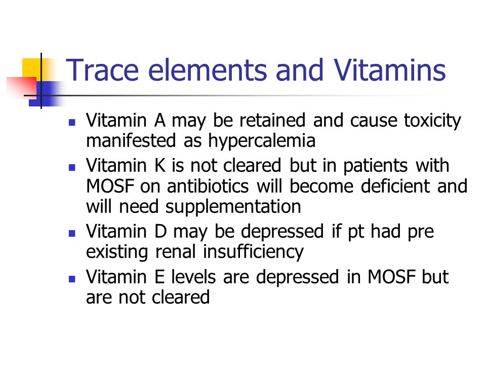 Trace elements and Vitamins Vitamin A may be retained and cause toxicity manifested as hypercalemia Vitamin K is not cleared but in patients with MOSF