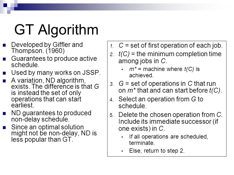 GT Algorithm Developed by Giffler and Thompson. (1960) Guarantees to produce active schedule. Used by many works on JSSP. A variation, ND algorithm, e