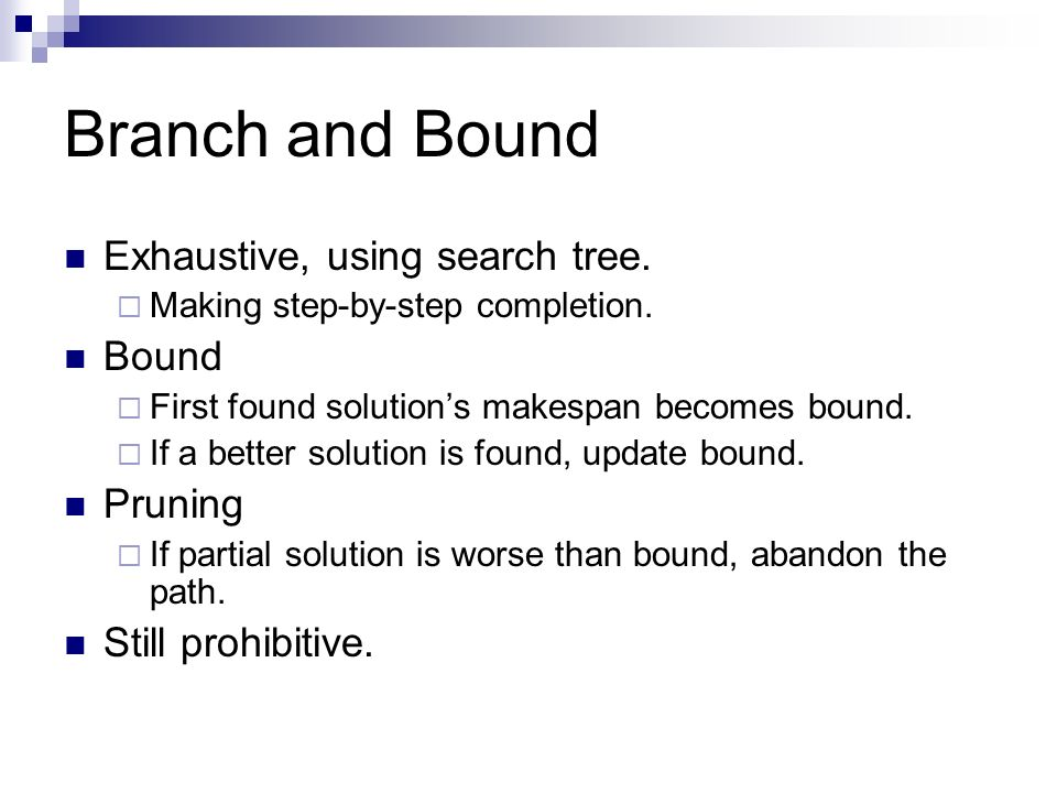 Branch and Bound Exhaustive, using search tree. Making step-by-step completion. Bound First found solutions makespan becomes bound. If a better soluti