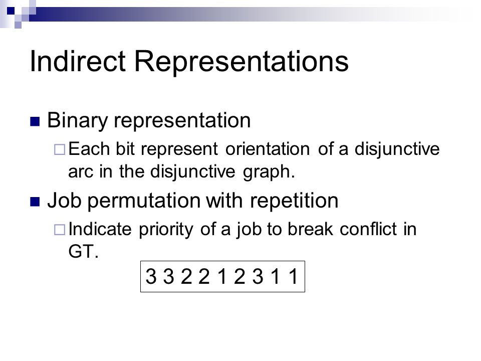 Indirect Representations Binary representation Each bit represent orientation of a disjunctive arc in the disjunctive graph. Job permutation with repe
