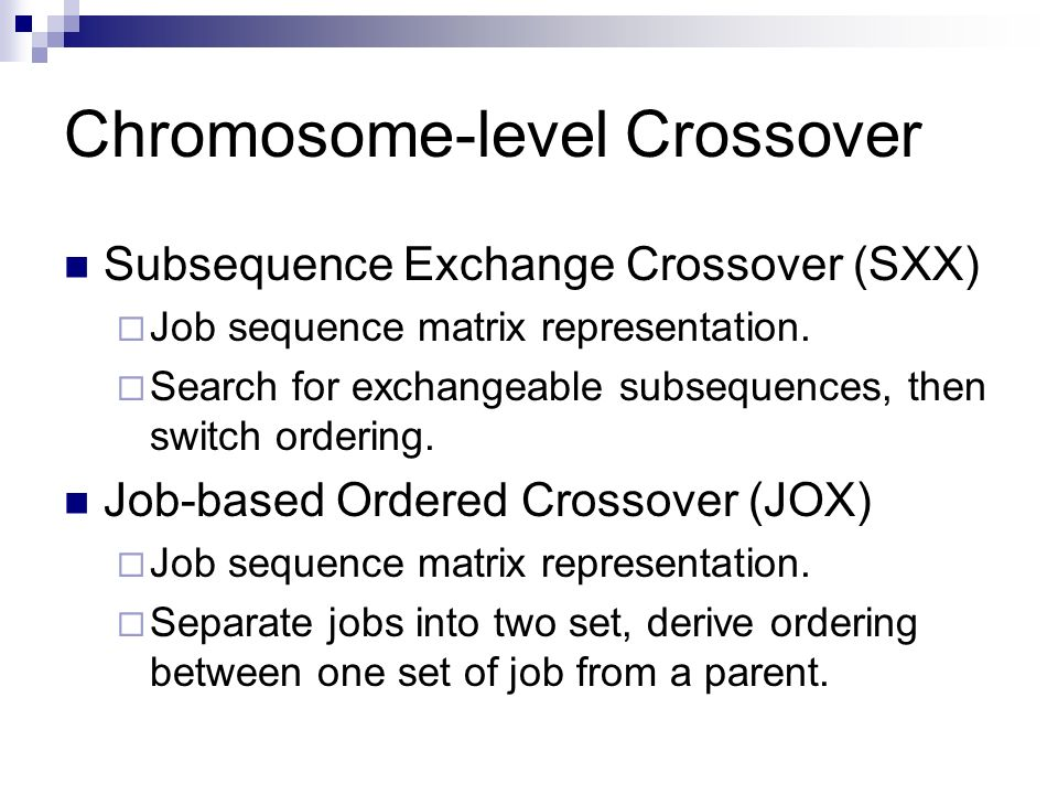 Chromosome-level Crossover Subsequence Exchange Crossover (SXX) Job sequence matrix representation. Search for exchangeable subsequences, then switch