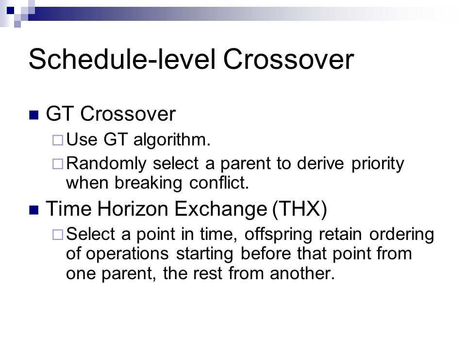 Schedule-level Crossover GT Crossover Use GT algorithm. Randomly select a parent to derive priority when breaking conflict. Time Horizon Exchange (THX