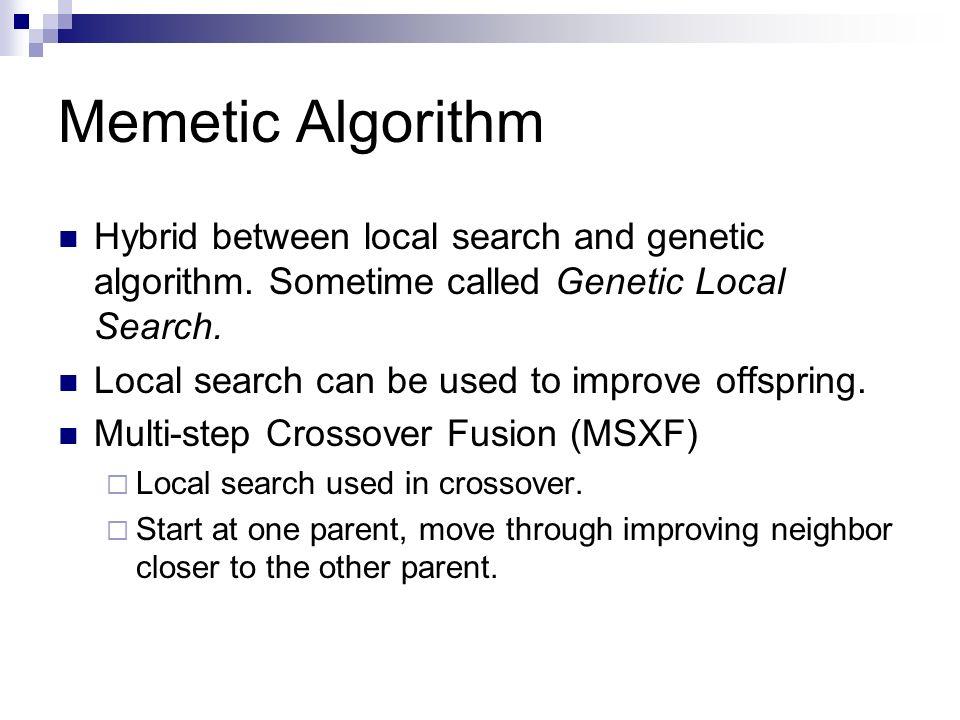 Memetic Algorithm Hybrid between local search and genetic algorithm. Sometime called Genetic Local Search. Local search can be used to improve offspri