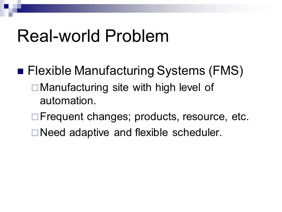 Real-world Problem Flexible Manufacturing Systems (FMS) Manufacturing site with high level of automation. Frequent changes; products, resource, etc. N