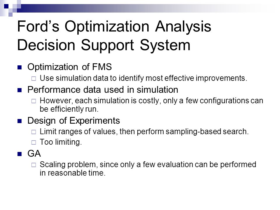 Fords Optimization Analysis Decision Support System Optimization of FMS Use simulation data to identify most effective improvements. Performance data