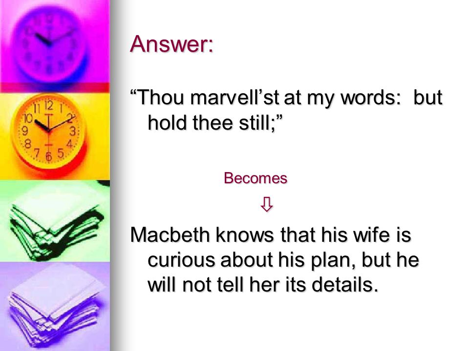 Answer: Thou marvellst at my words: but hold thee still; Becomes Macbeth knows that his wife is curious about his plan, but he will not tell her its details.