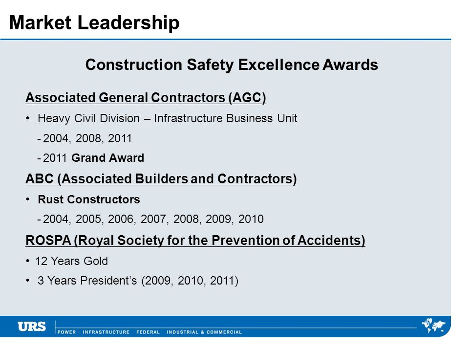 Market Leadership Construction Safety Excellence Awards Associated General Contractors (AGC) Heavy Civil Division – Infrastructure Business Unit -2004, 2008, 2011 -2011 Grand Award ABC (Associated Builders and Contractors) Rust Constructors -2004, 2005, 2006, 2007, 2008, 2009, 2010 ROSPA (Royal Society for the Prevention of Accidents) 12 Years Gold 3 Years Presidents (2009, 2010, 2011)