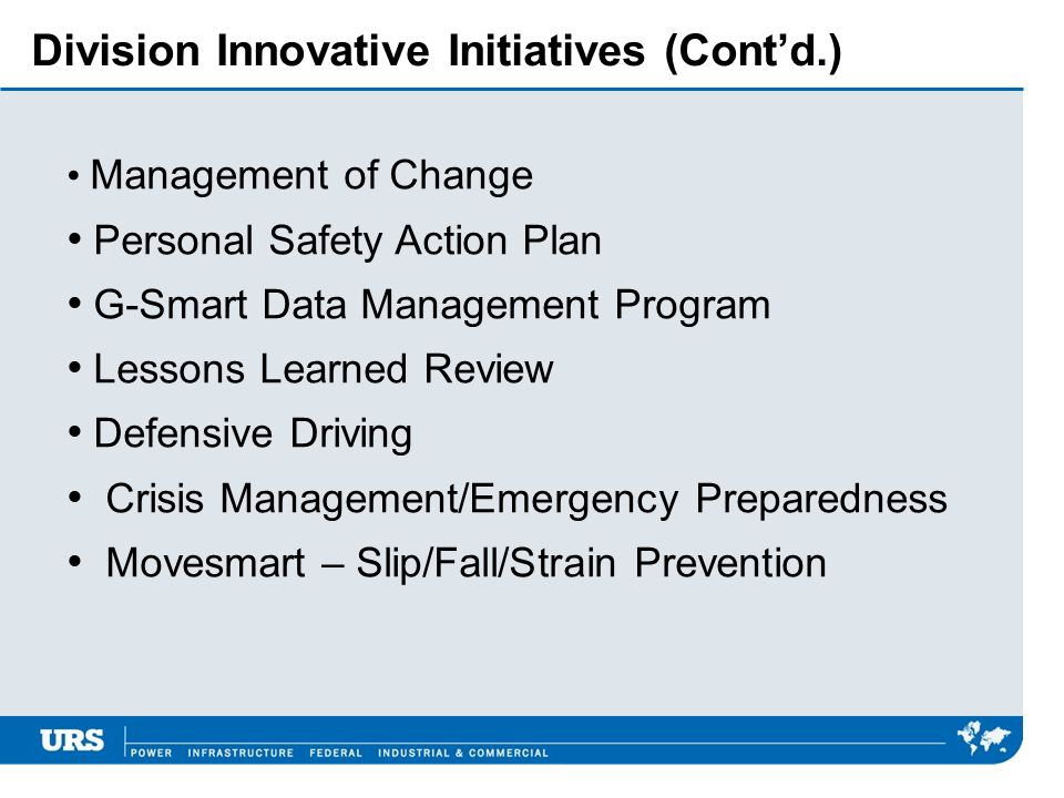 Division Innovative Initiatives (Contd.) Management of Change Personal Safety Action Plan G-Smart Data Management Program Lessons Learned Review Defensive Driving Crisis Management/Emergency Preparedness Movesmart – Slip/Fall/Strain Prevention