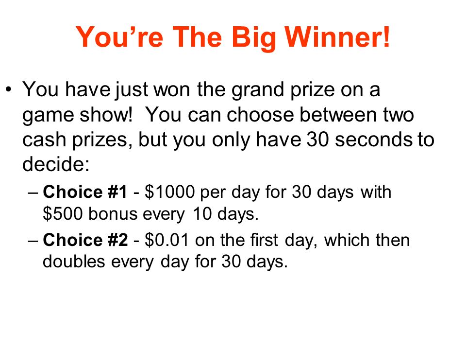 Youre The Big Winner! You have just won the grand prize on a game show! You can choose between two cash prizes, but you only have 30 seconds to decide