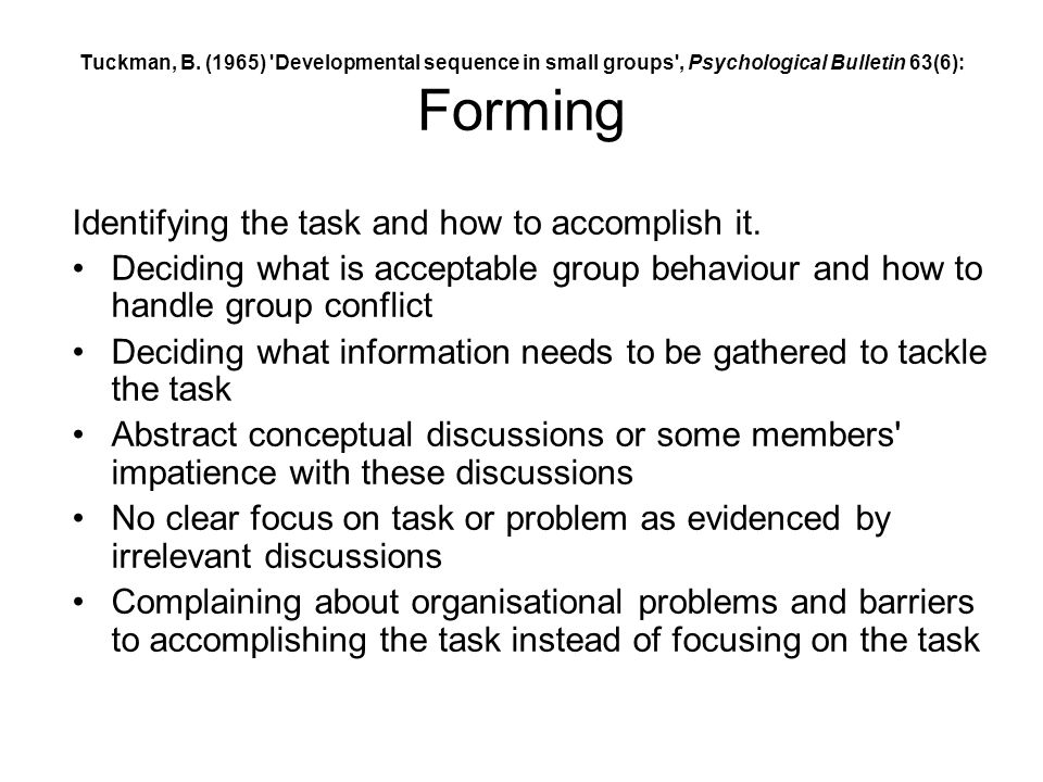Tuckman, B. (1965) 'Developmental sequence in small groups', Psychological Bulletin 63(6): Forming Identifying the task and how to accomplish it. Deci