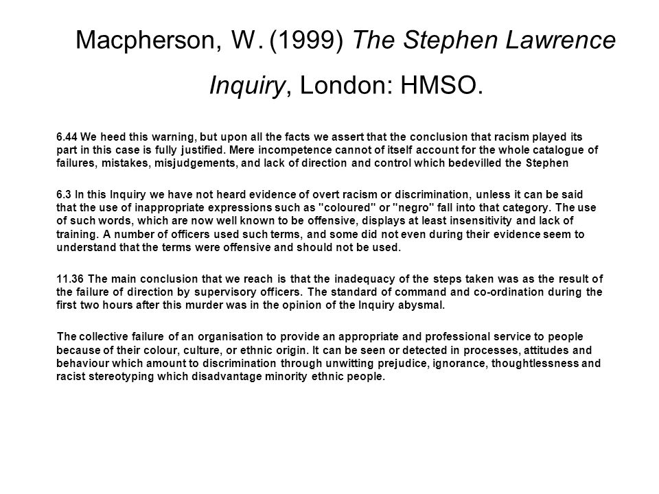 Macpherson, W. (1999) The Stephen Lawrence Inquiry, London: HMSO. 6.44 We heed this warning, but upon all the facts we assert that the conclusion that
