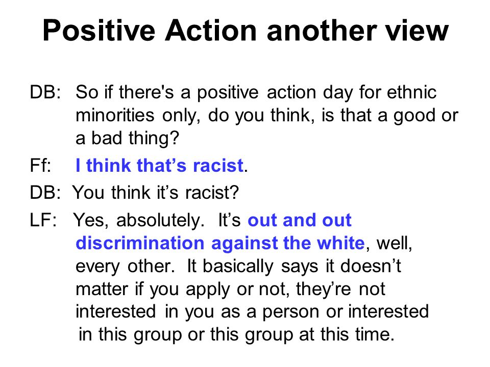 DB:So if there's a positive action day for ethnic minorities only, do you think, is that a good or a bad thing? Ff:I think thats racist. DB: You think
