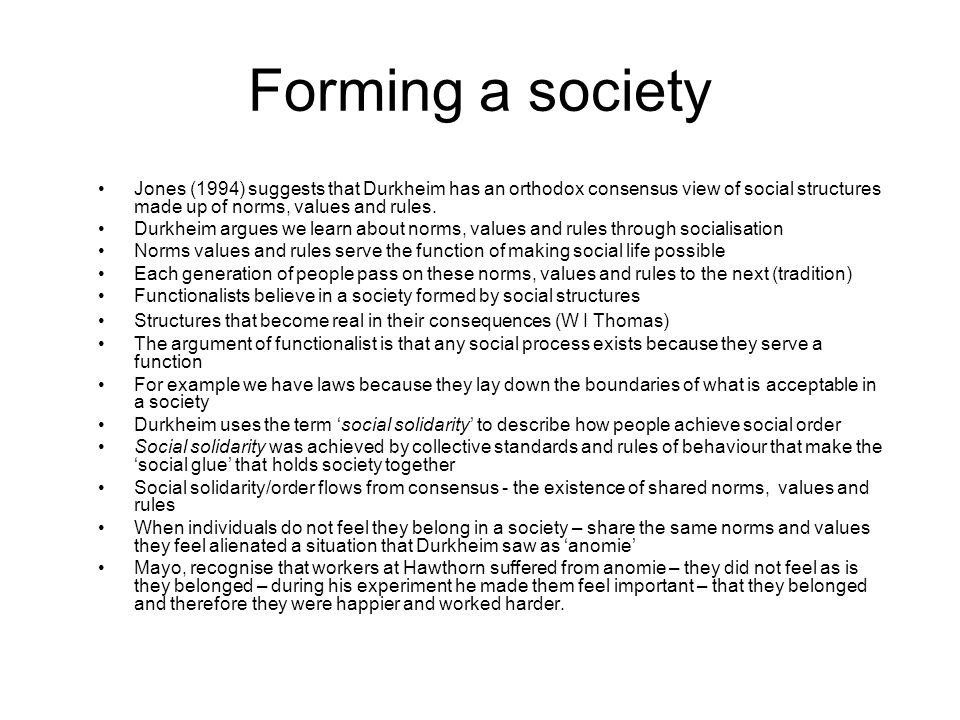 Forming a society Jones (1994) suggests that Durkheim has an orthodox consensus view of social structures made up of norms, values and rules. Durkheim