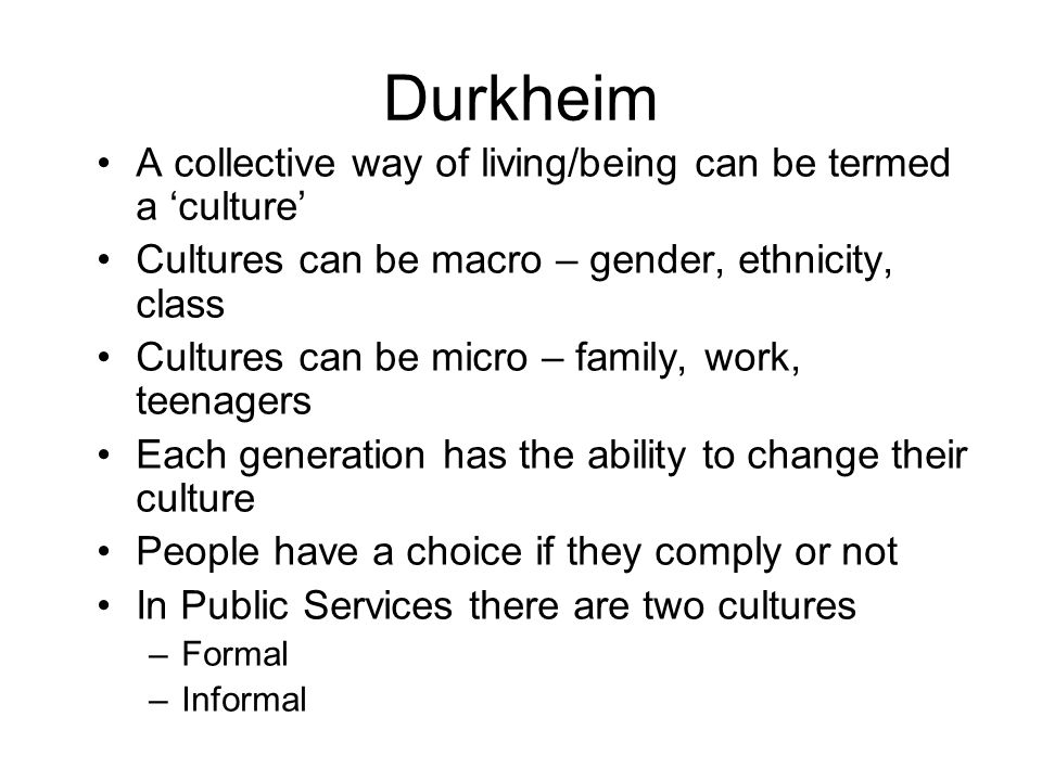 Durkheim A collective way of living/being can be termed a culture Cultures can be macro – gender, ethnicity, class Cultures can be micro – family, wor