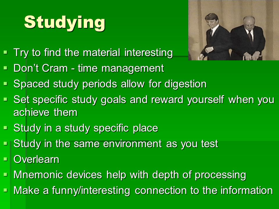 Studying Try to find the material interesting Try to find the material interesting Dont Cram - time management Dont Cram - time management Spaced study periods allow for digestion Spaced study periods allow for digestion Set specific study goals and reward yourself when you achieve them Set specific study goals and reward yourself when you achieve them Study in a study specific place Study in a study specific place Study in the same environment as you test Study in the same environment as you test Overlearn Overlearn Mnemonic devices help with depth of processing Mnemonic devices help with depth of processing Make a funny/interesting connection to the information Make a funny/interesting connection to the information
