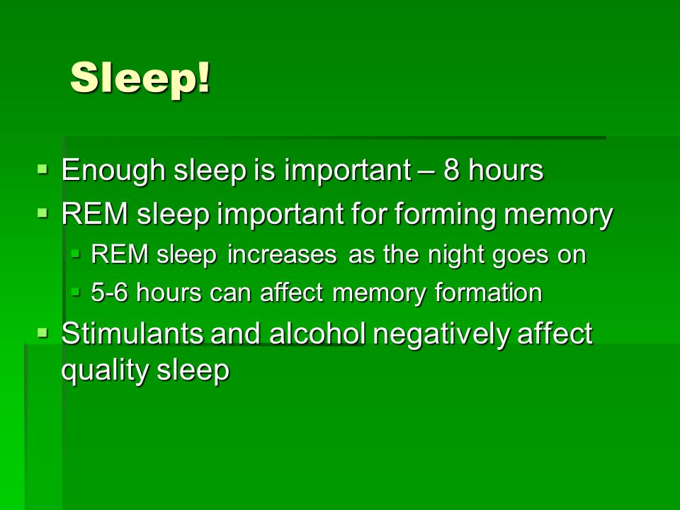 Sleep! Enough sleep is important – 8 hours Enough sleep is important – 8 hours REM sleep important for forming memory REM sleep important for forming