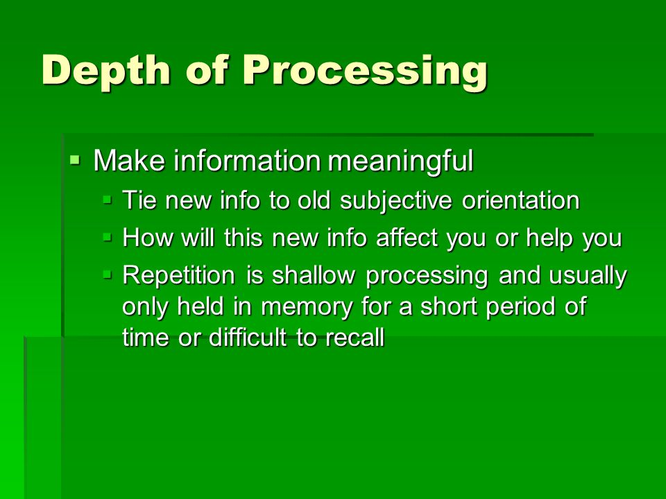 Depth of Processing Make information meaningful Make information meaningful Tie new info to old subjective orientation Tie new info to old subjective orientation How will this new info affect you or help you How will this new info affect you or help you Repetition is shallow processing and usually only held in memory for a short period of time or difficult to recall Repetition is shallow processing and usually only held in memory for a short period of time or difficult to recall