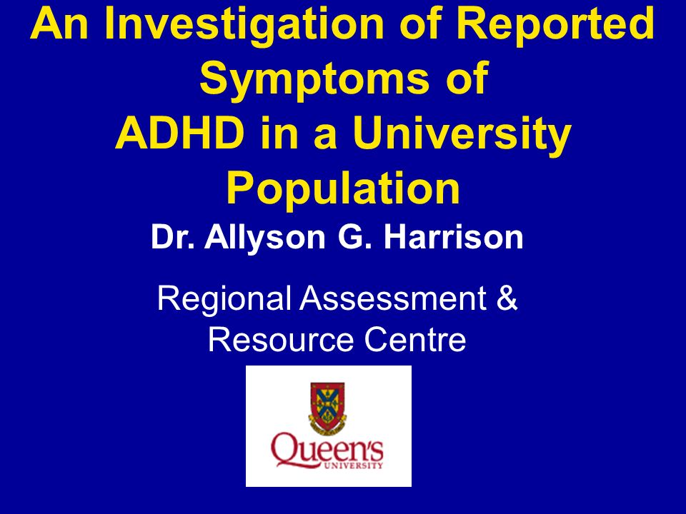 An Investigation of Reported Symptoms of ADHD in a University Population Dr. Allyson G. Harrison Regional Assessment & Resource Centre