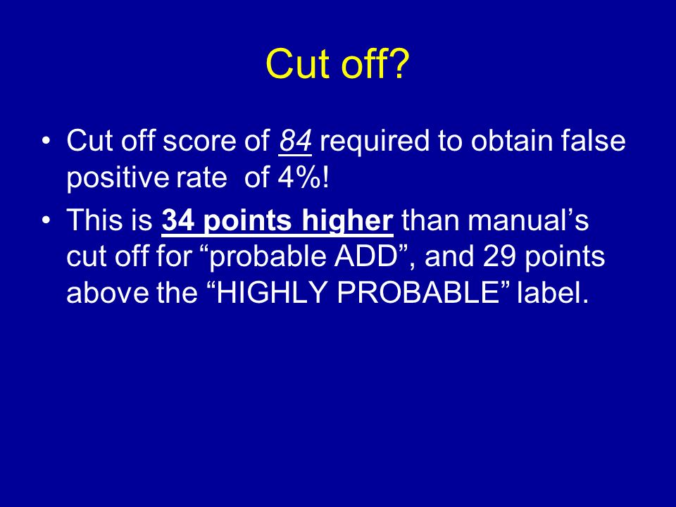 Cut off? Cut off score of 84 required to obtain false positive rate of 4%! This is 34 points higher than manuals cut off for probable ADD, and 29 poin