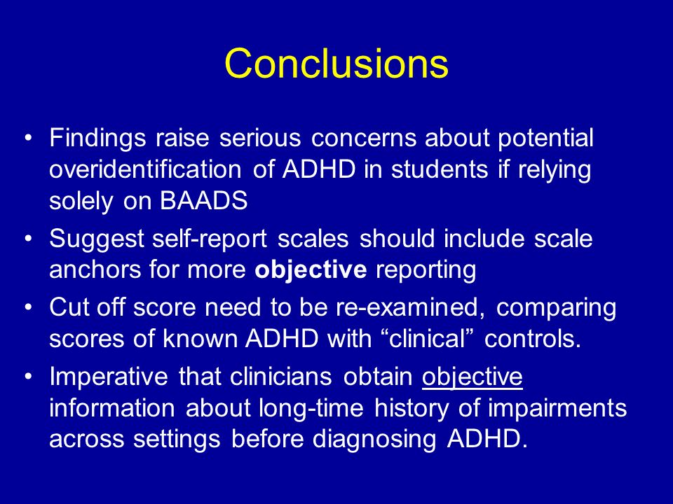 Conclusions Findings raise serious concerns about potential overidentification of ADHD in students if relying solely on BAADS Suggest self-report scal