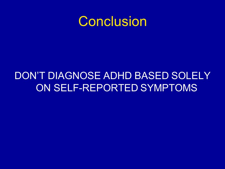 Conclusion DONT DIAGNOSE ADHD BASED SOLELY ON SELF-REPORTED SYMPTOMS