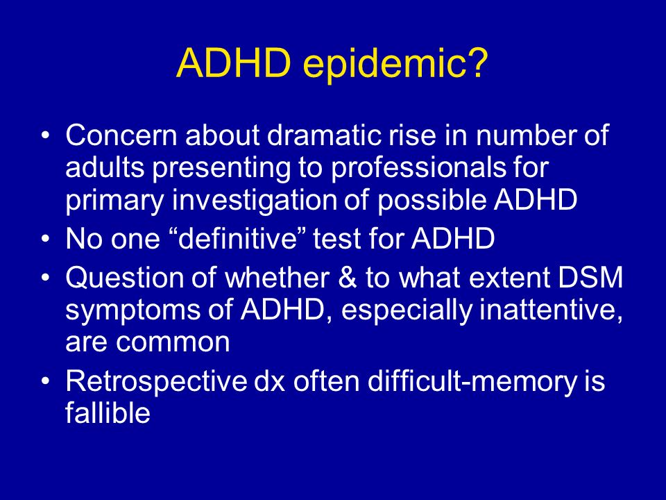 ADHD epidemic? Concern about dramatic rise in number of adults presenting to professionals for primary investigation of possible ADHD No one definitiv