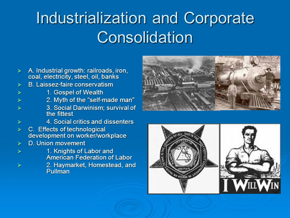 Industrialization and Corporate Consolidation A. Industrial growth: railroads, iron, coal, electricity, steel, oil, banks A. Industrial growth: railro