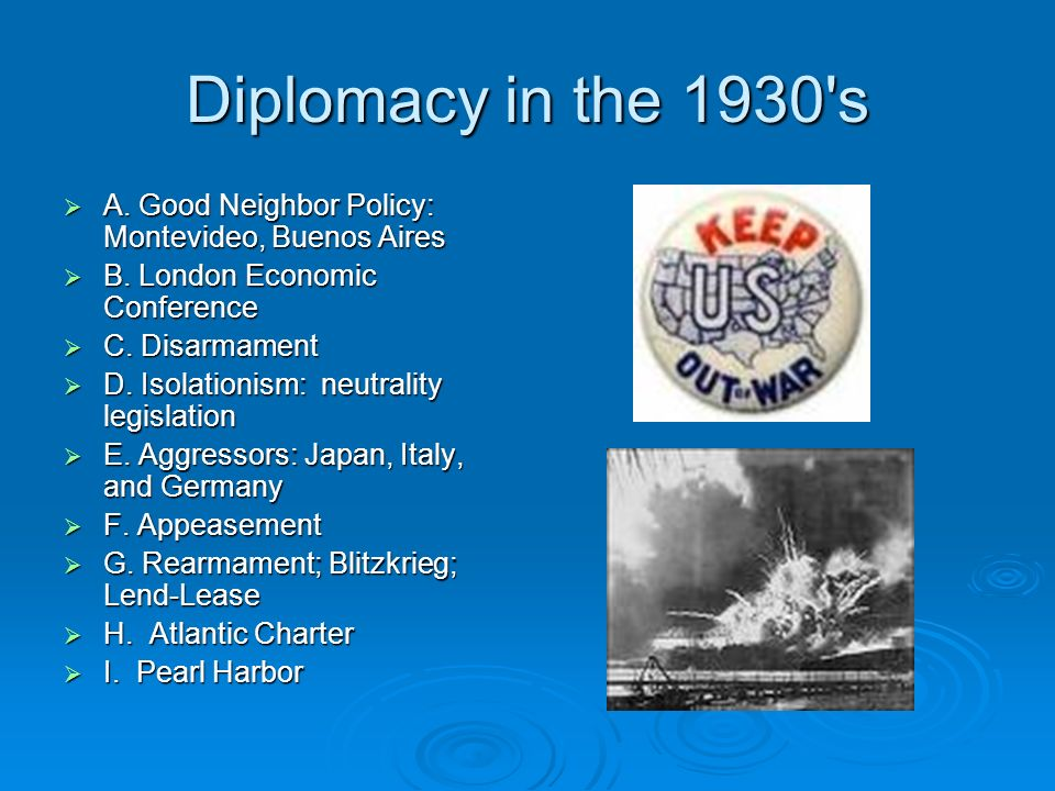 Diplomacy in the 1930's A. Good Neighbor Policy: Montevideo, Buenos Aires A. Good Neighbor Policy: Montevideo, Buenos Aires B. London Economic Confere