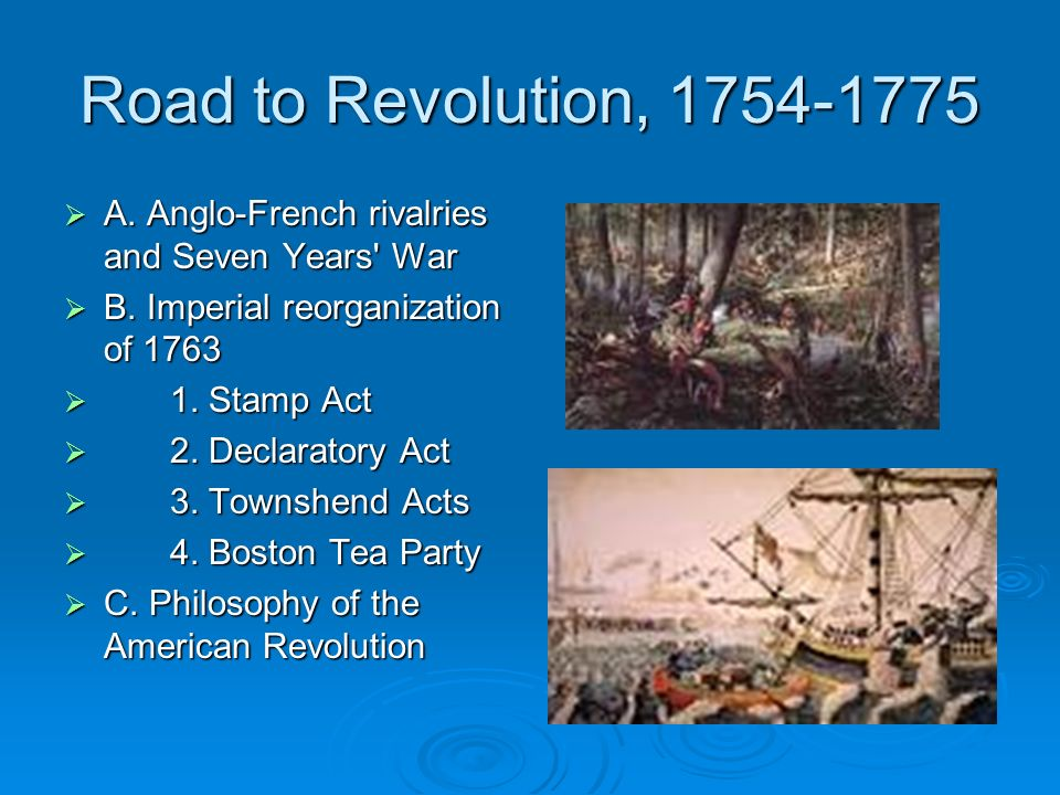 Road to Revolution, 1754-1775 A. Anglo-French rivalries and Seven Years' War A. Anglo-French rivalries and Seven Years' War B. Imperial reorganization