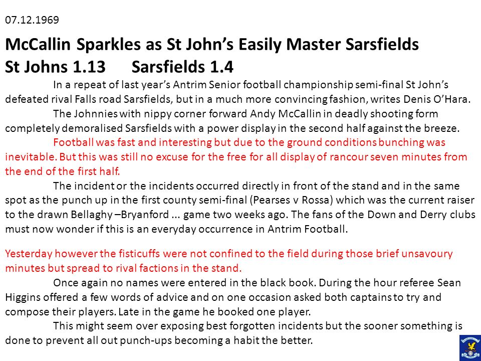 McCallin Sparkles as St Johns Easily Master Sarsfields St Johns 1.13 Sarsfields 1.4 In a repeat of last years Antrim Senior football championship semi-final St Johns defeated rival Falls road Sarsfields, but in a much more convincing fashion, writes Denis OHara.
