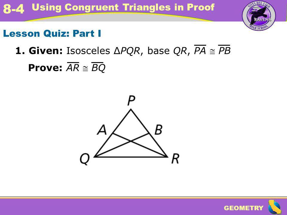 GEOMETRY 8-4 Using Congruent Triangles in Proof Lesson Quiz: Part I 1. Given: Isosceles PQR, base QR, PA PB Prove: AR BQ