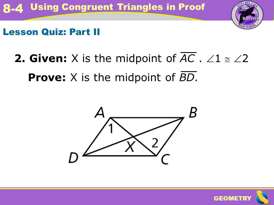 GEOMETRY 8-4 Using Congruent Triangles in Proof Lesson Quiz: Part II 2. Given: X is the midpoint of AC. 1 2 Prove: X is the midpoint of BD.