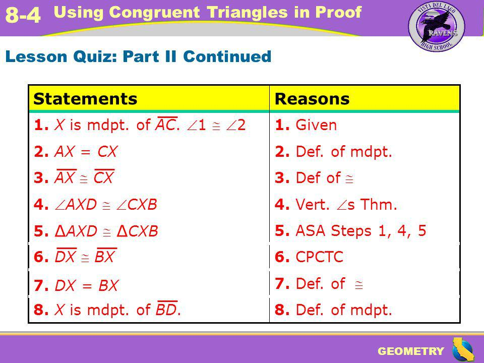 GEOMETRY 8-4 Using Congruent Triangles in Proof Lesson Quiz: Part II Continued 6. CPCTC 7. Def. of 7. DX = BX 5. ASA Steps 1, 4, 5 5. AXD CXB 8. Def.