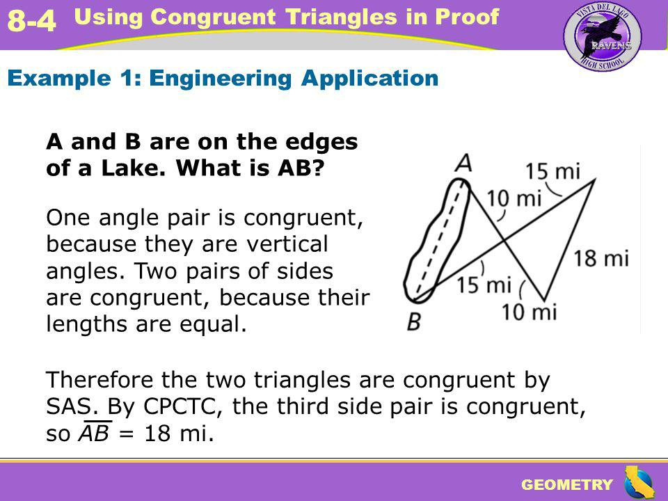 GEOMETRY 8-4 Using Congruent Triangles in Proof Example 1: Engineering Application A and B are on the edges of a Lake. What is AB? One angle pair is c