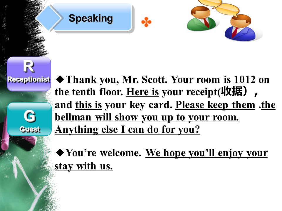 Speaking RReceptionistRReceptionist GGuestGGuest Thank you, Mr. Scott. Your room is 1012 on the tenth floor. Here is your receipt( and this is your ke