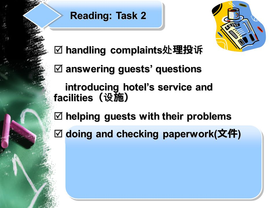 handling complaints handling complaints answering guests questions answering guests questions introducing hotels service and facilities introducing hotels service and facilities helping guests with their problems helping guests with their problems doing and checking paperwork( ) doing and checking paperwork( ) Reading: Task 2