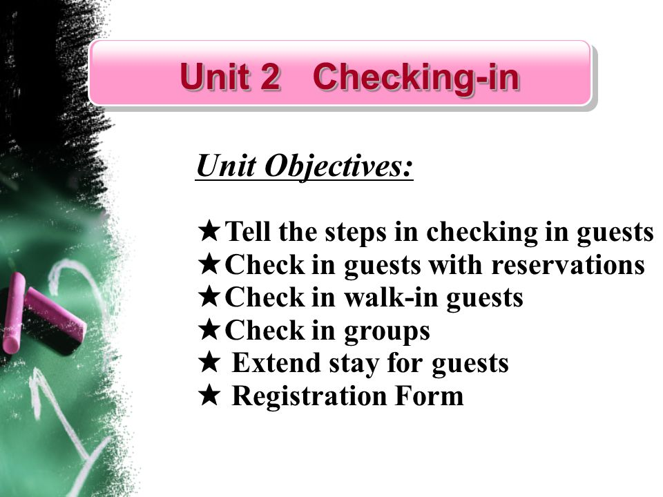 Unit 2 Checking-in Unit 2 Checking-in Unit 2 Checking-in Unit 2 Checking-in Unit Objectives: Tell the steps in checking in guests Check in guests with