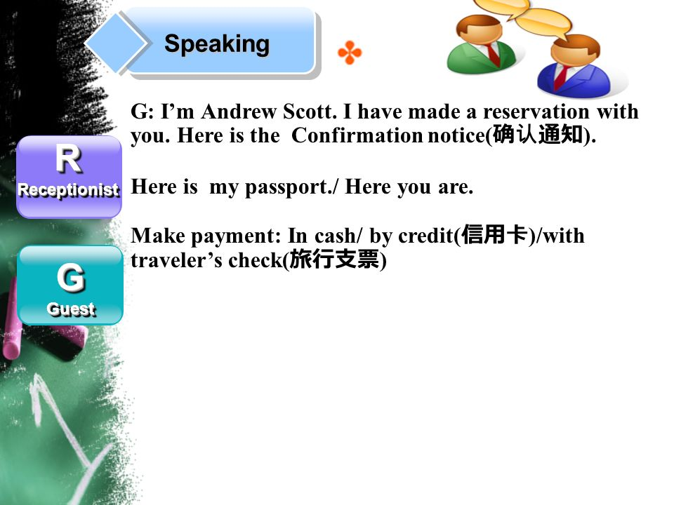Speaking RReceptionistRReceptionist GGuestGGuest G: Im Andrew Scott. I have made a reservation with you. Here is the Confirmation notice( ). Here is m