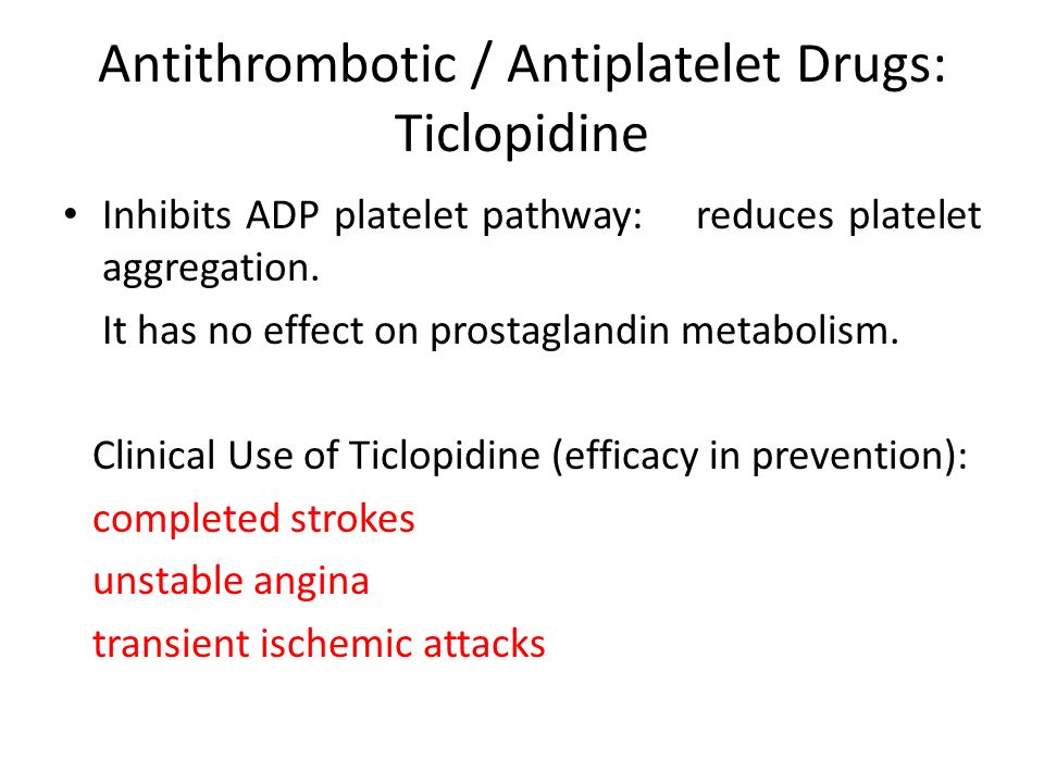Antithrombotic / Antiplatelet Drugs: Ticlopidine Inhibits ADP platelet pathway: reduces platelet aggregation. It has no effect on prostaglandin metabo