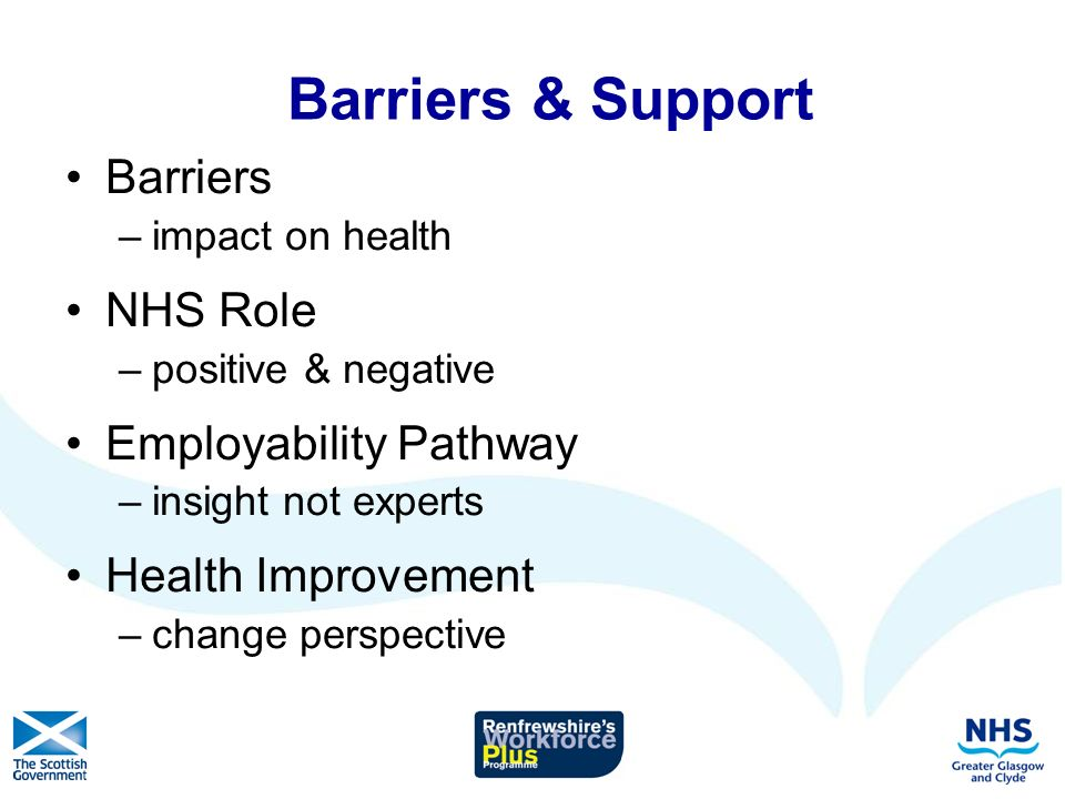 Barriers & Support Barriers –impact on health NHS Role –positive & negative Employability Pathway –insight not experts Health Improvement –change perspective