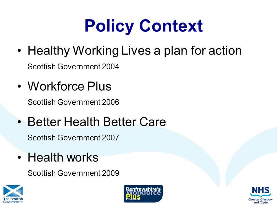 Policy Context Healthy Working Lives a plan for action Scottish Government 2004 Workforce Plus Scottish Government 2006 Better Health Better Care Scottish Government 2007 Health works Scottish Government 2009