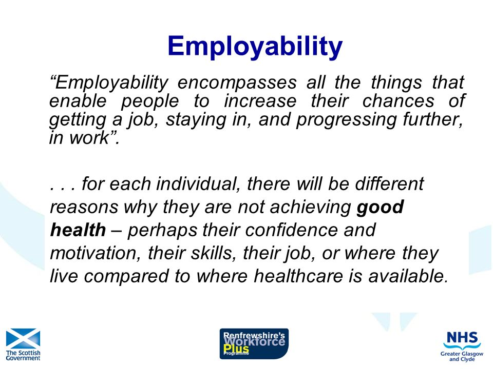 Employability Employability encompasses all the things that enable people to increase their chances of getting a job, staying in, and progressing further, in work....