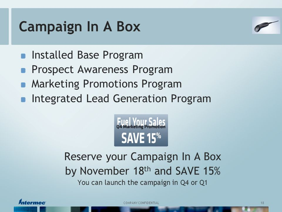 18 COMPANY CONFIDENTIAL Installed Base Program Prospect Awareness Program Marketing Promotions Program Integrated Lead Generation Program Reserve your Campaign In A Box by November 18 th and SAVE 15% You can launch the campaign in Q4 or Q1 Campaign In A Box