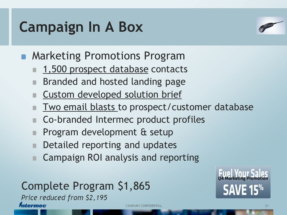 21 COMPANY CONFIDENTIAL Campaign In A Box Marketing Promotions Program 1,500 prospect database contacts Branded and hosted landing page Custom developed solution brief Two email blasts to prospect/customer database Co-branded Intermec product profiles Program development & setup Detailed reporting and updates Campaign ROI analysis and reporting Complete Program $1,865 Price reduced from $2,195
