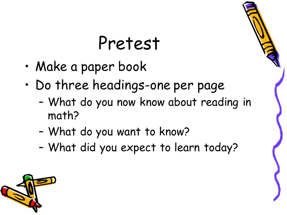 Pretest Make a paper book Do three headings-one per page –What do you now know about reading in math.
